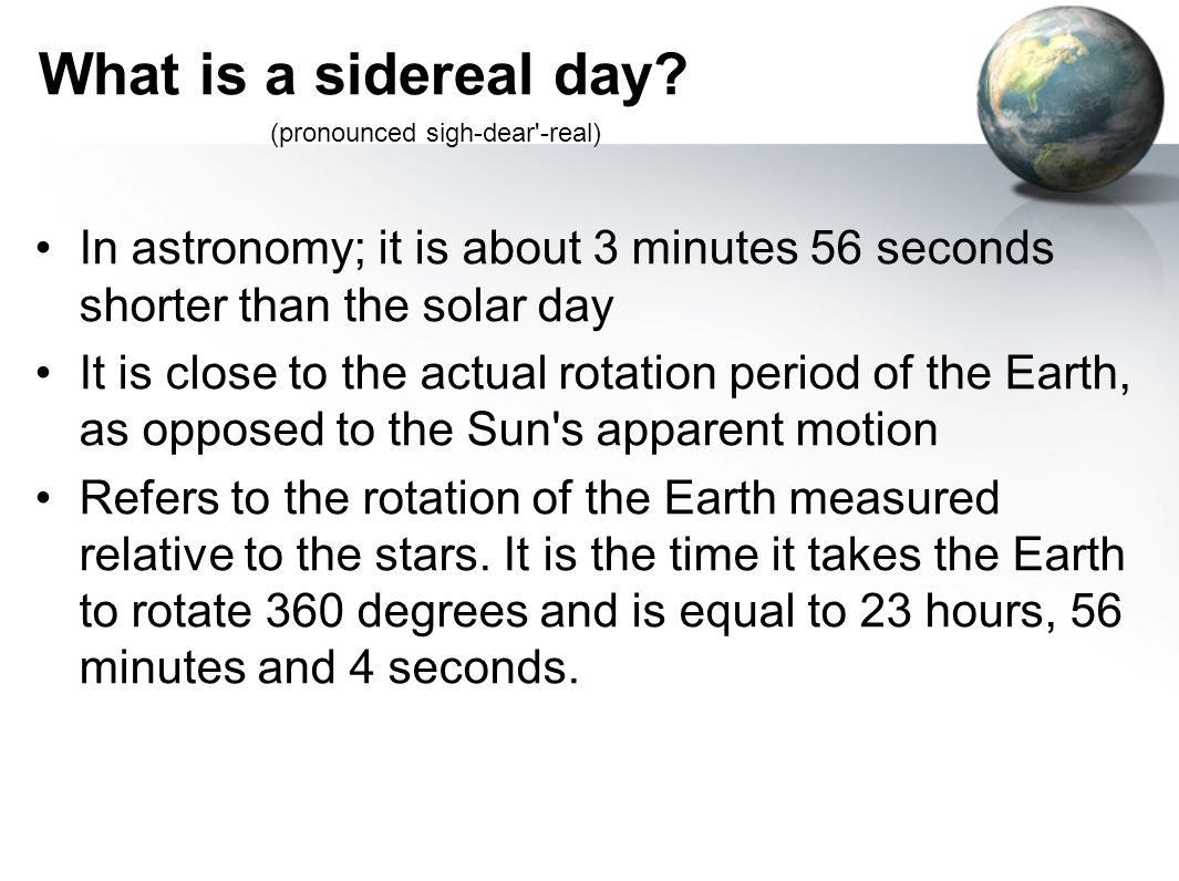 What is a sidereal day (pronounced sigh-dear -real) In astronomy; it is about 3 minutes 56 seconds shorter than the solar day.