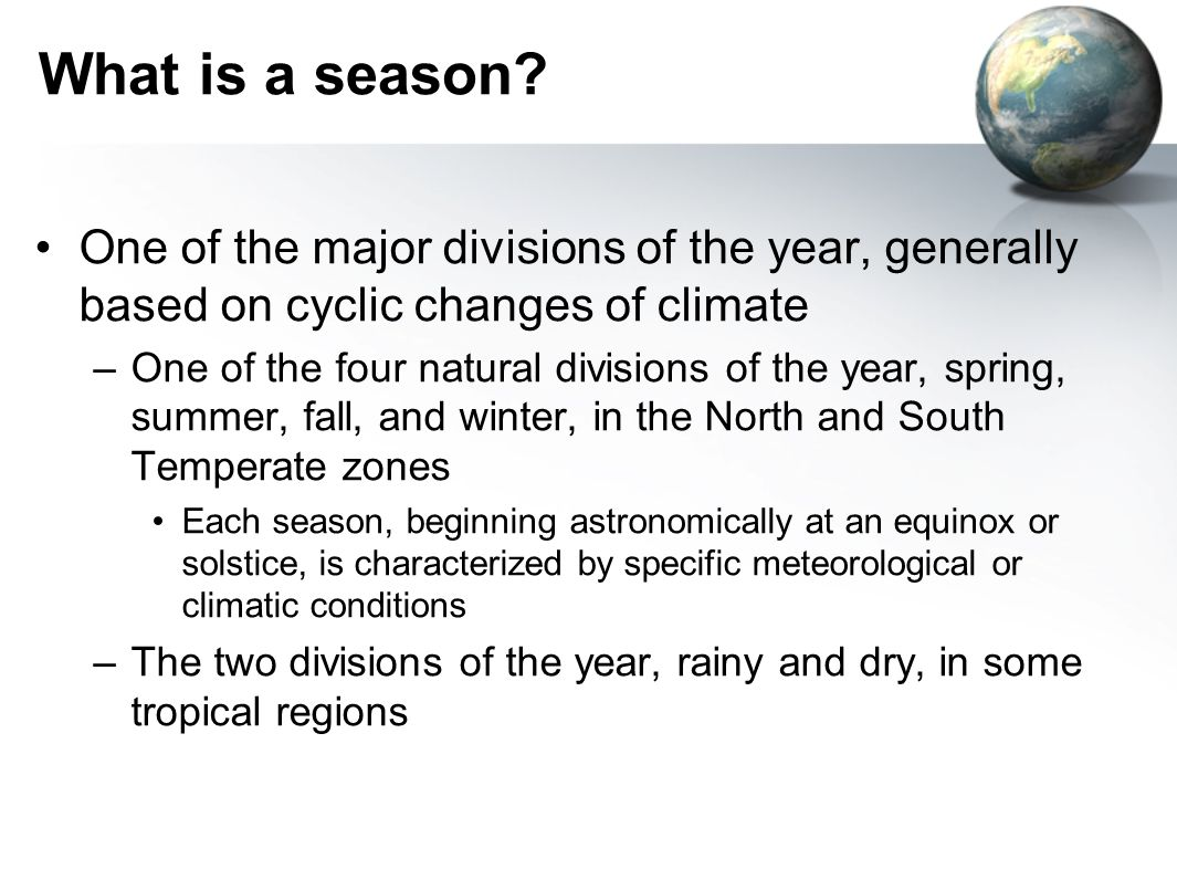 What is a season One of the major divisions of the year, generally based on cyclic changes of climate.