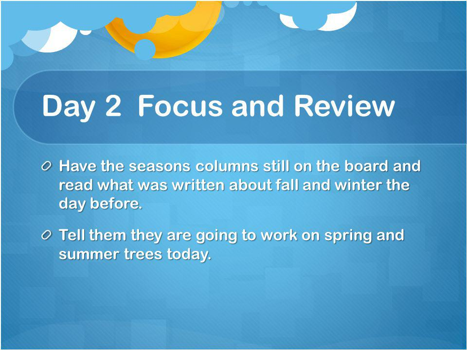 Day 2 Focus and Review Have the seasons columns still on the board and read what was written about fall and winter the day before.