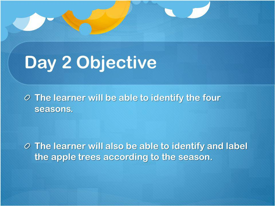 Day 2 Objective The learner will be able to identify the four seasons.