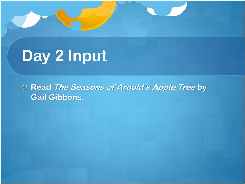 Day 2 Input Read The Seasons of Arnold's Apple Tree by Gail Gibbons.