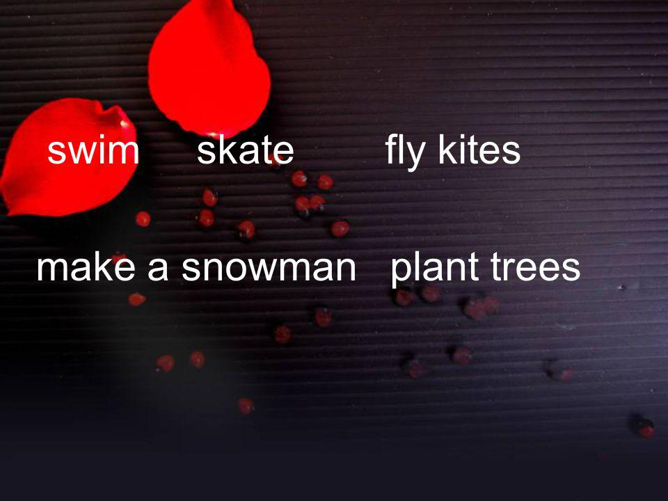 swim skate fly kites make a snowman plant trees
