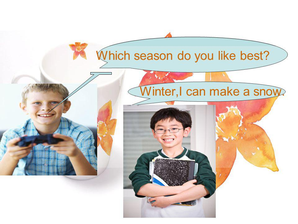 Which season do you like best Winter,I can make a snow.