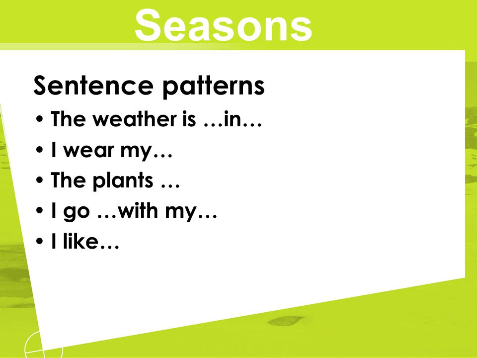 Seasons Sentence patterns The weather is …in… I wear my… The plants …