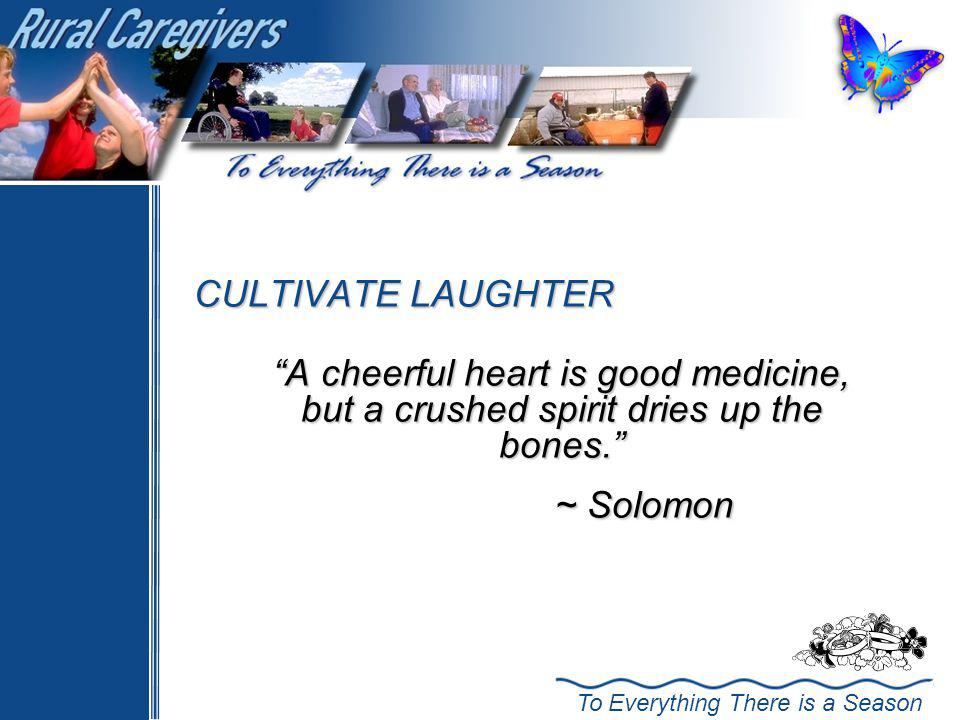 ~ Solomon CULTIVATE LAUGHTER A cheerful heart is good medicine,
