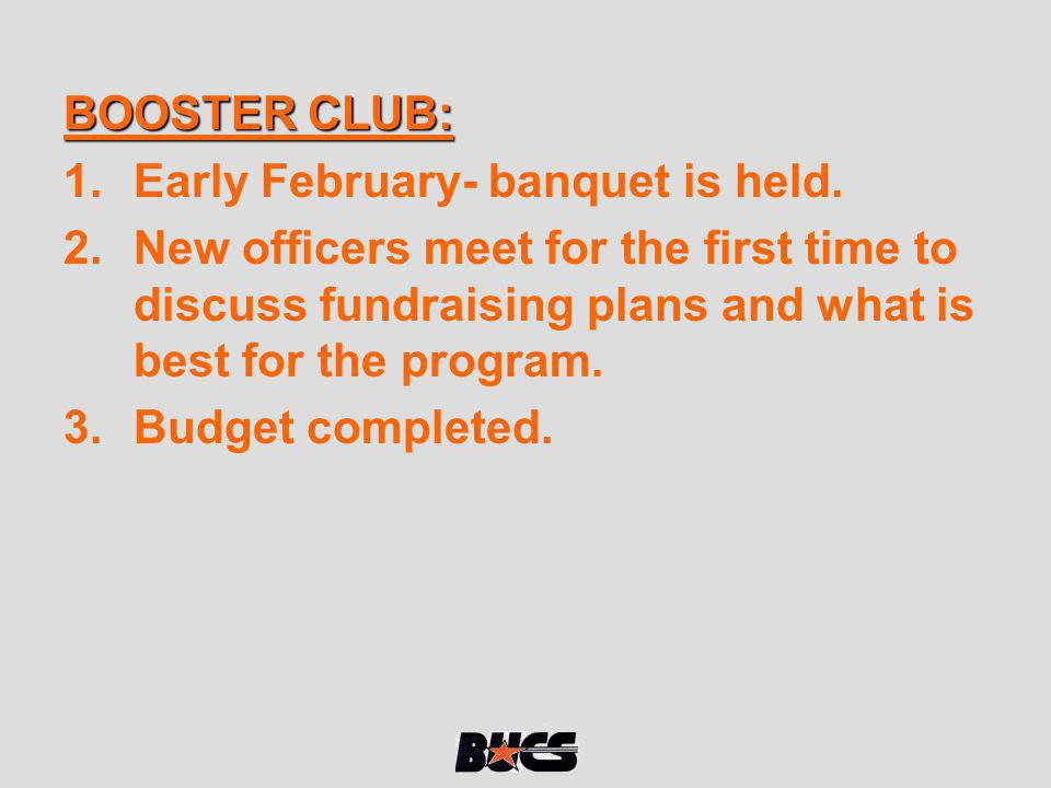 BOOSTER CLUB: Early February- banquet is held. New officers meet for the first time to discuss fundraising plans and what is best for the program.