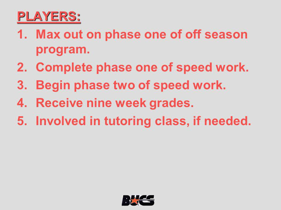 PLAYERS: Max out on phase one of off season program. Complete phase one of speed work. Begin phase two of speed work.