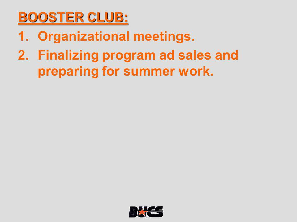 BOOSTER CLUB: Organizational meetings. Finalizing program ad sales and preparing for summer work.