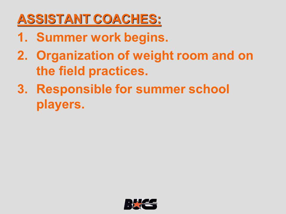 ASSISTANT COACHES: Summer work begins. Organization of weight room and on the field practices.