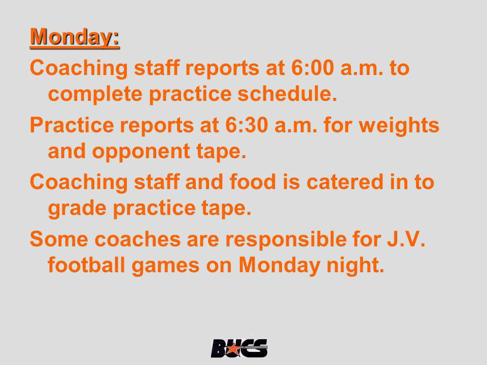 Monday: Coaching staff reports at 6:00 a.m. to complete practice schedule. Practice reports at 6:30 a.m. for weights and opponent tape.