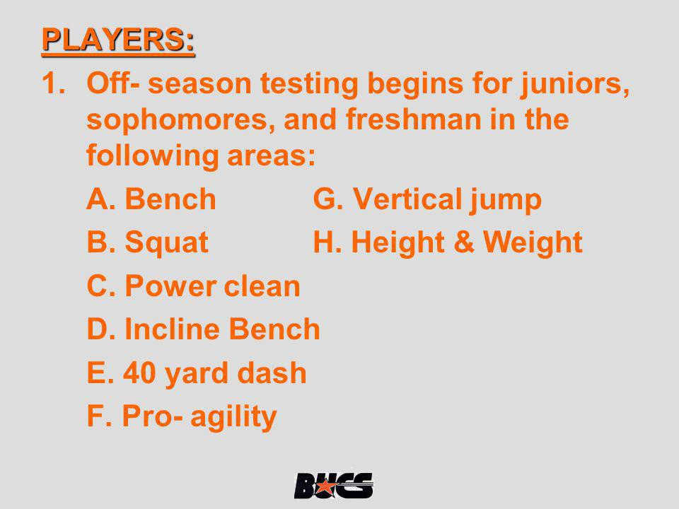 PLAYERS: Off- season testing begins for juniors, sophomores, and freshman in the following areas: A. Bench G. Vertical jump.