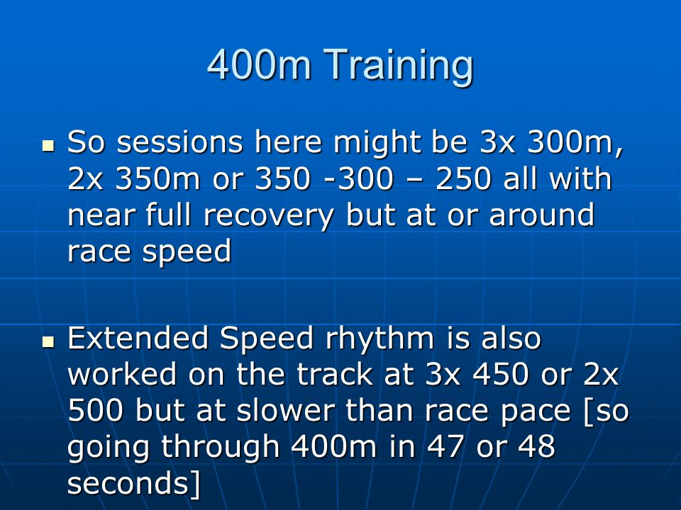 400m Training So sessions here might be 3x 300m, 2x 350m or 350 -300 – 250 all with near full recovery but at or around race speed.