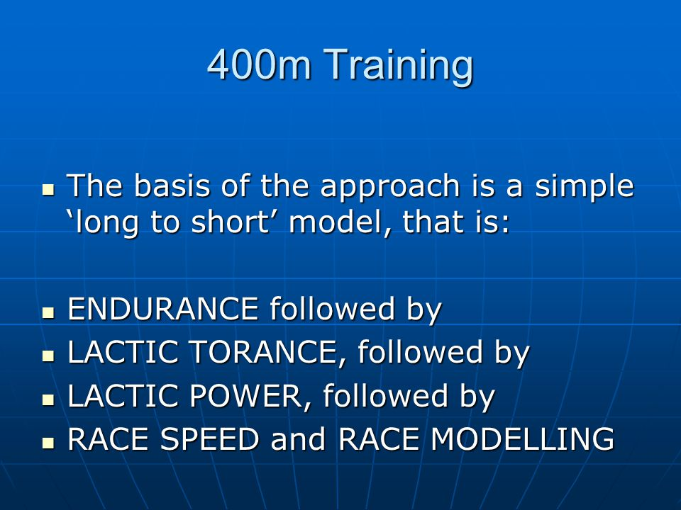 400m Training The basis of the approach is a simple 'long to short' model, that is: ENDURANCE followed by.