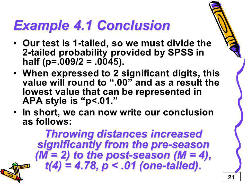 Example 4.1 Conclusion Our test is 1-tailed, so we must divide the 2-tailed probability provided by SPSS in half (p=.009/2 = .0045).
