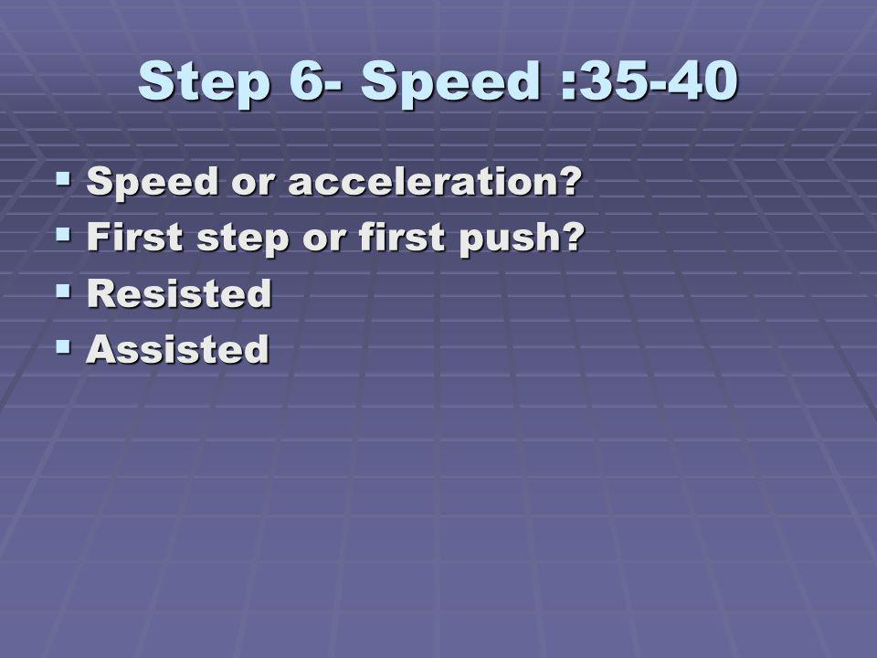 Step 6- Speed :35-40 Speed or acceleration First step or first push