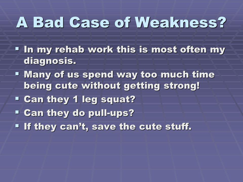 A Bad Case of Weakness In my rehab work this is most often my diagnosis. Many of us spend way too much time being cute without getting strong!