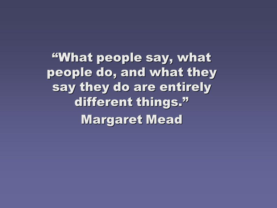 What people say, what people do, and what they say they do are entirely different things.