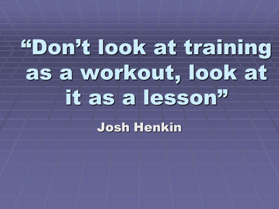Don't look at training as a workout, look at it as a lesson
