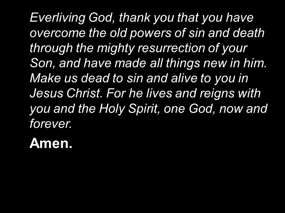 Everliving God, thank you that you have overcome the old powers of sin and death through the mighty resurrection of your Son, and have made all things new in him. Make us dead to sin and alive to you in Jesus Christ. For he lives and reigns with you and the Holy Spirit, one God, now and forever.