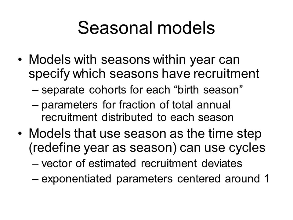 Seasonal models Models with seasons within year can specify which seasons have recruitment. separate cohorts for each birth season