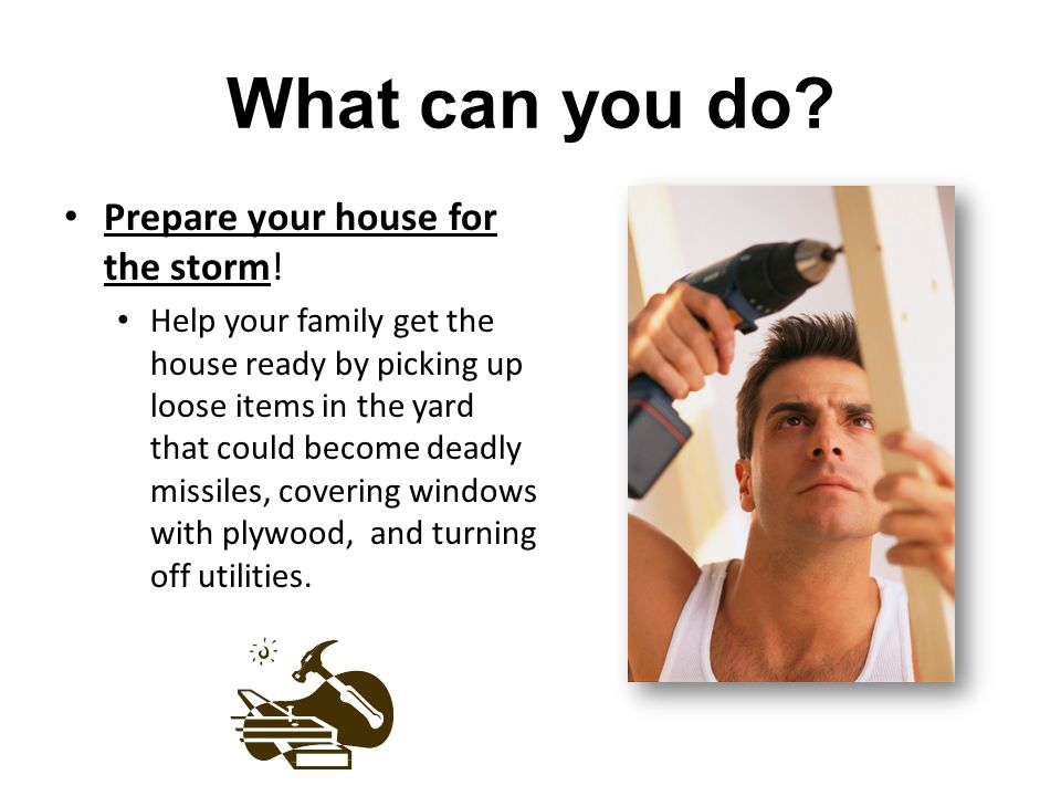What can you do Prepare your house for the storm!