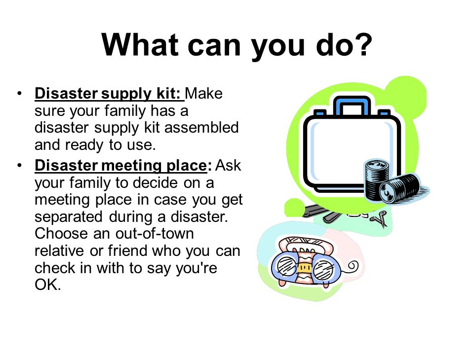 What can you do Disaster supply kit: Make sure your family has a disaster supply kit assembled and ready to use.