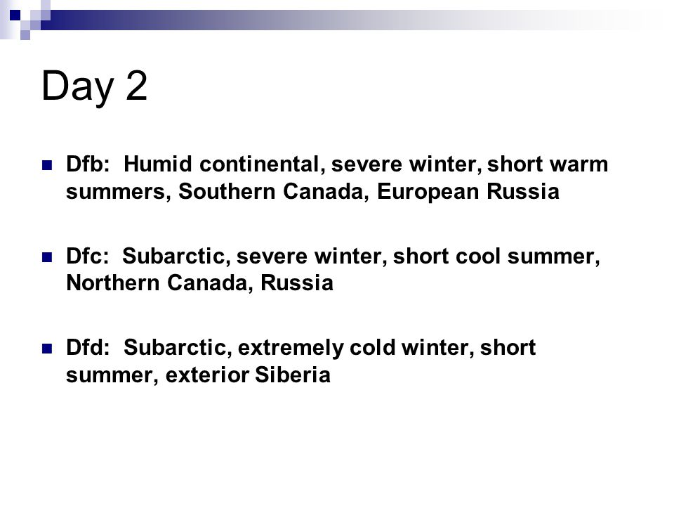 Day 2 Dfb: Humid continental, severe winter, short warm summers, Southern Canada, European Russia.