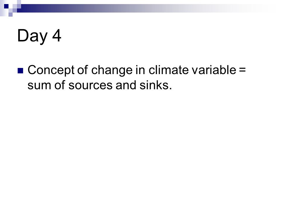 Day 4 Concept of change in climate variable = sum of sources and sinks.