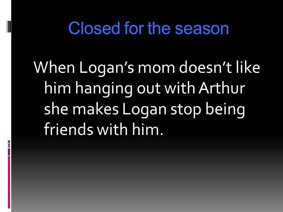 Closed for the season When Logan's mom doesn't like him hanging out with Arthur she makes Logan stop being friends with him.