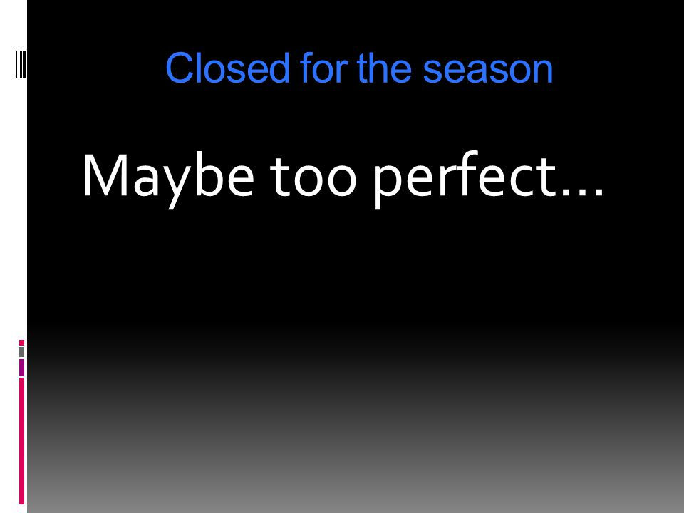 Closed for the season Maybe too perfect…