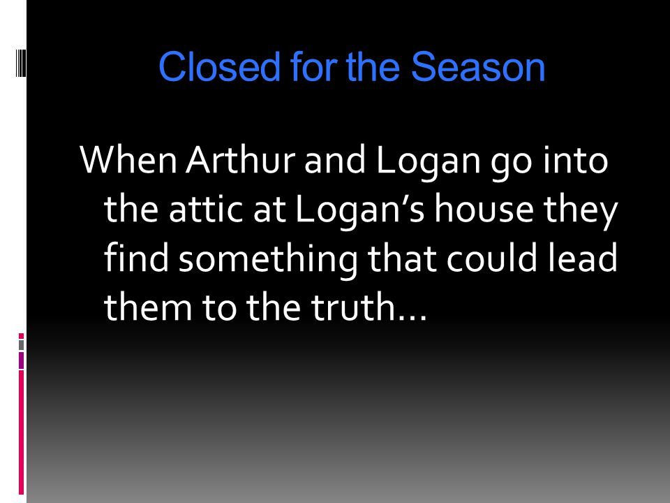 Closed for the Season When Arthur and Logan go into the attic at Logan's house they find something that could lead them to the truth…