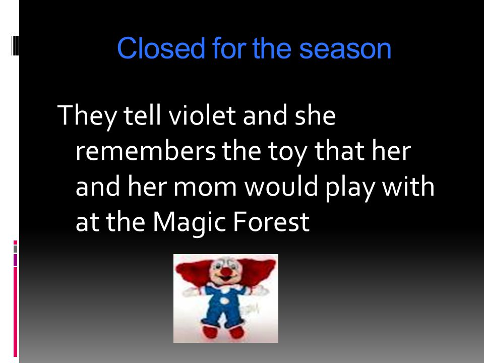 Closed for the season They tell violet and she remembers the toy that her and her mom would play with at the Magic Forest.