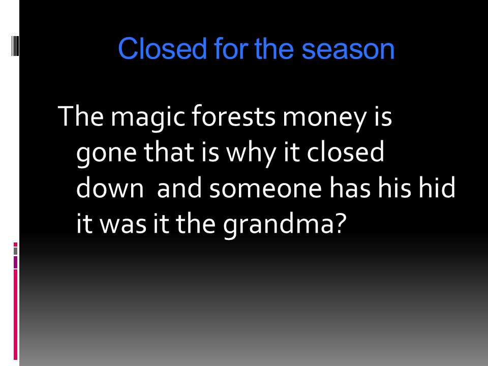Closed for the season The magic forests money is gone that is why it closed down and someone has his hid it was it the grandma