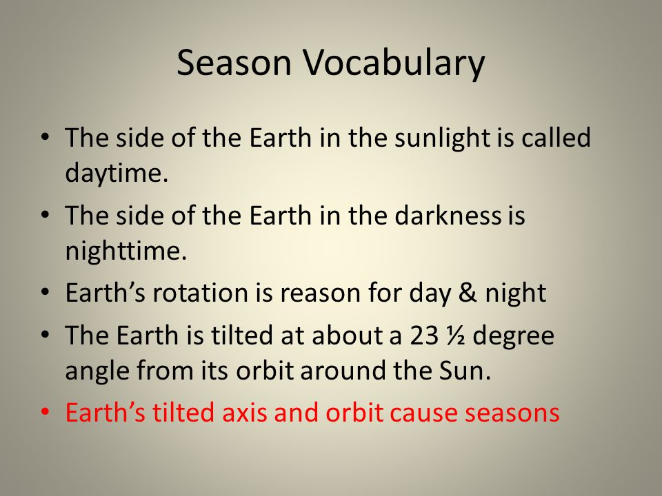 Season Vocabulary The side of the Earth in the sunlight is called daytime. The side of the Earth in the darkness is nighttime.