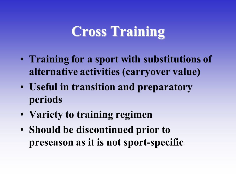 Cross Training Training for a sport with substitutions of alternative activities (carryover value) Useful in transition and preparatory periods.