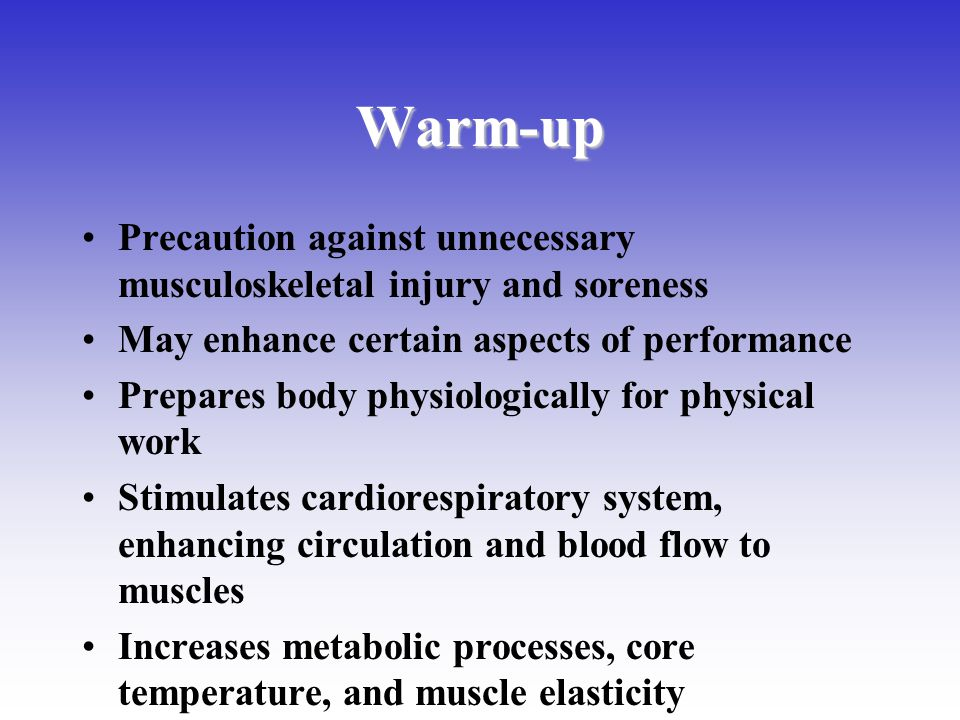 Warm-up Precaution against unnecessary musculoskeletal injury and soreness. May enhance certain aspects of performance.