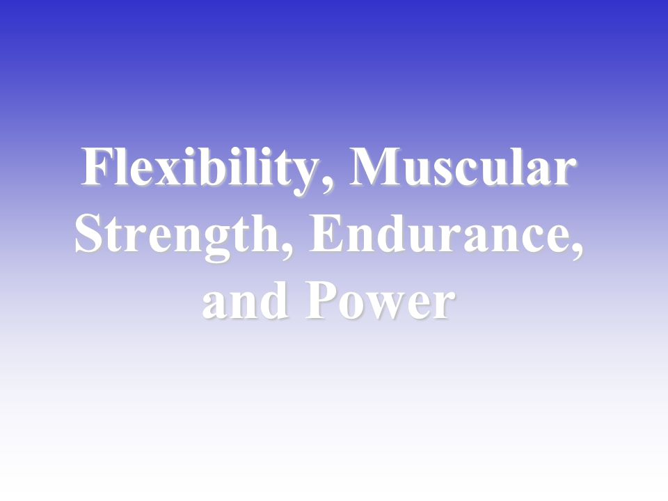 Flexibility, Muscular Strength, Endurance, and Power