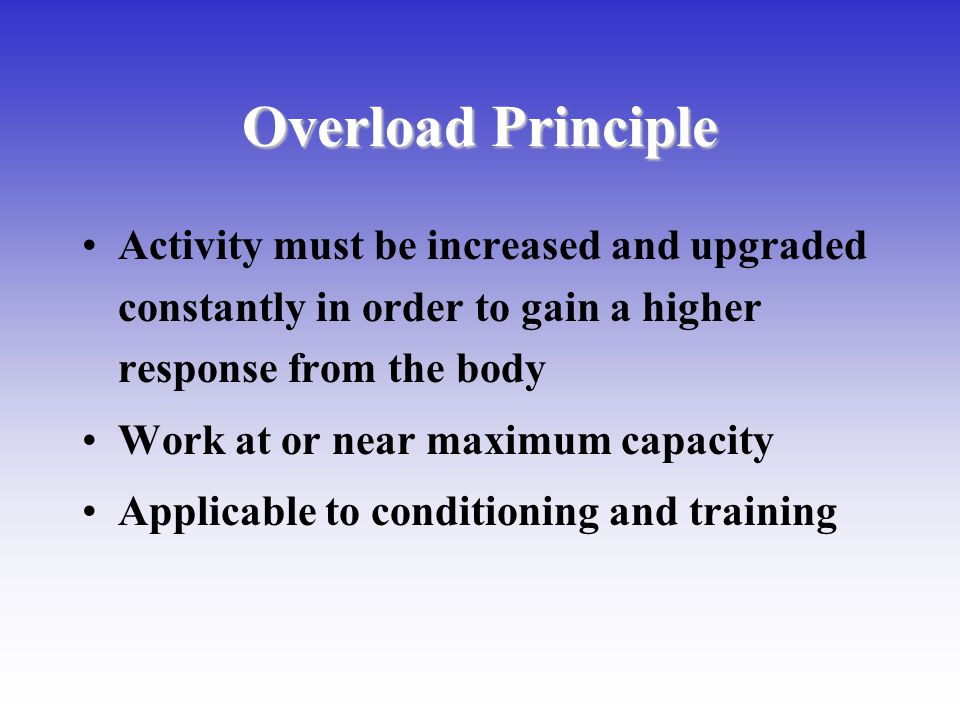 Overload Principle Activity must be increased and upgraded constantly in order to gain a higher response from the body.