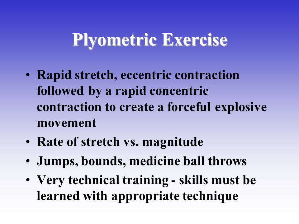 Plyometric Exercise Rapid stretch, eccentric contraction followed by a rapid concentric contraction to create a forceful explosive movement.