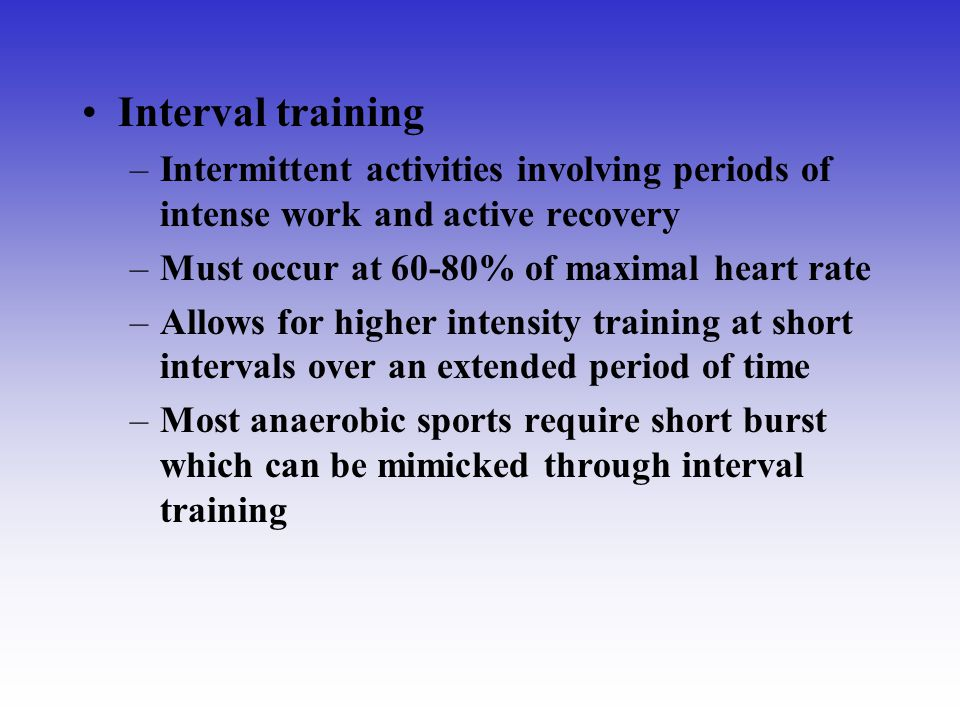 Interval training Intermittent activities involving periods of intense work and active recovery. Must occur at 60-80% of maximal heart rate.