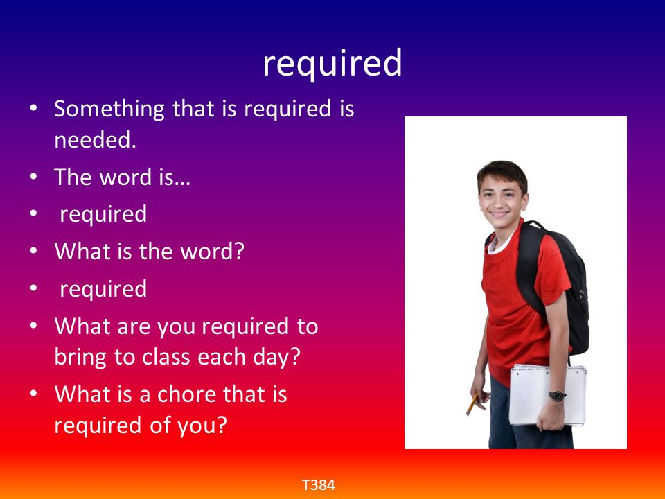 required Something that is required is needed. The word is… required