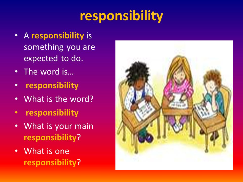 responsibility A responsibility is something you are expected to do.