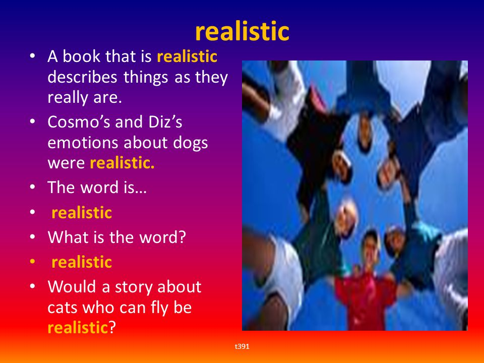 realistic A book that is realistic describes things as they really are. Cosmo's and Diz's emotions about dogs were realistic.
