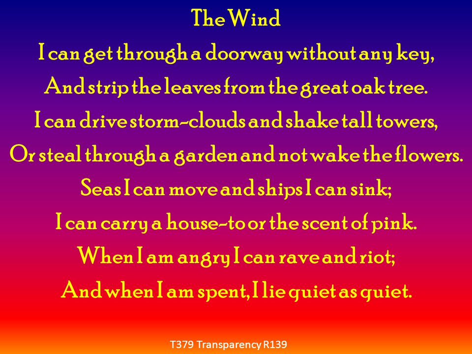 The Wind I can get through a doorway without any key, And strip the leaves from the great oak tree. I can drive storm-clouds and shake tall towers, Or steal through a garden and not wake the flowers. Seas I can move and ships I can sink; I can carry a house-to or the scent of pink. When I am angry I can rave and riot; And when I am spent, I lie quiet as quiet.