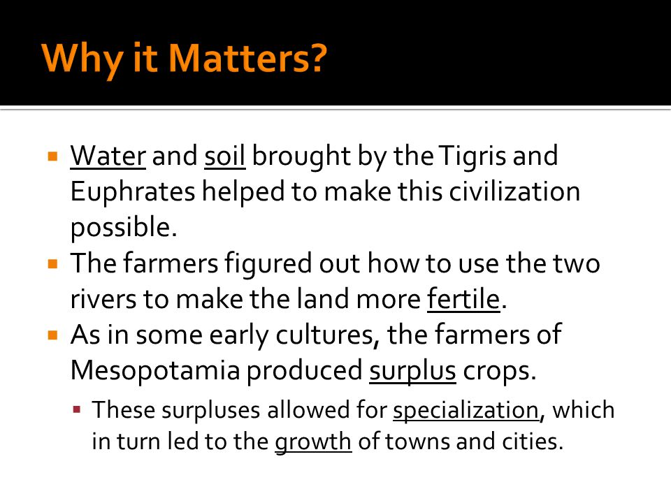 Why it Matters Water and soil brought by the Tigris and Euphrates helped to make this civilization possible.
