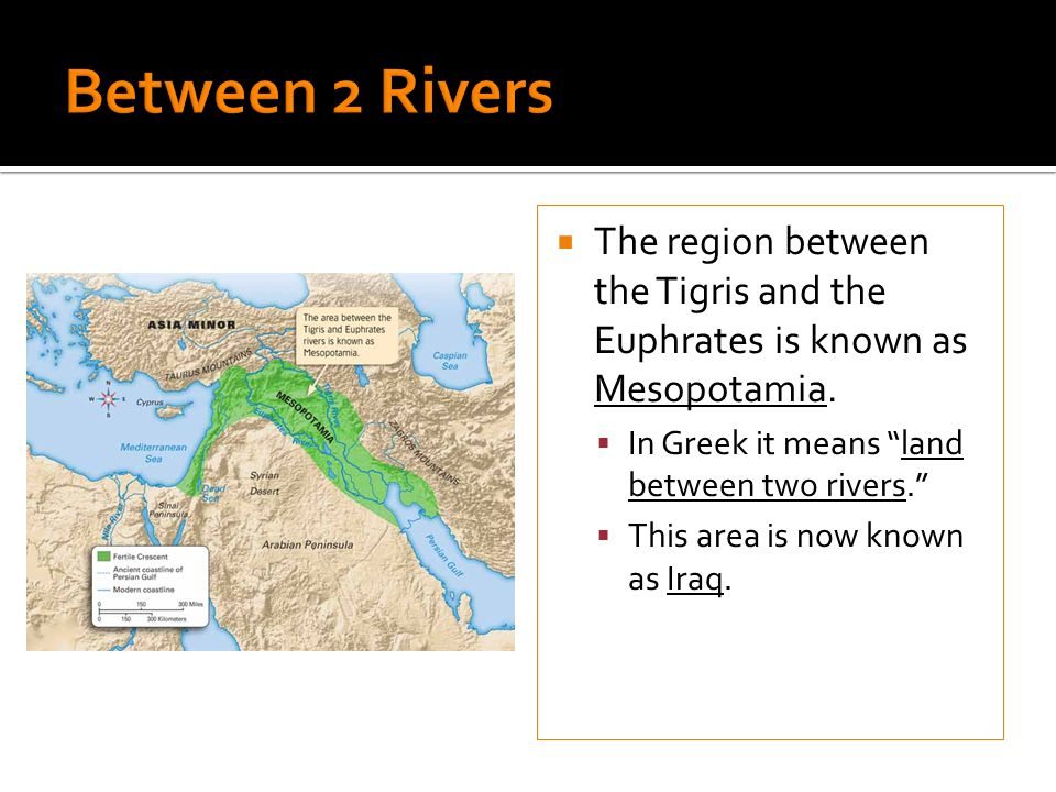 Between 2 Rivers The region between the Tigris and the Euphrates is known as Mesopotamia. In Greek it means land between two rivers.