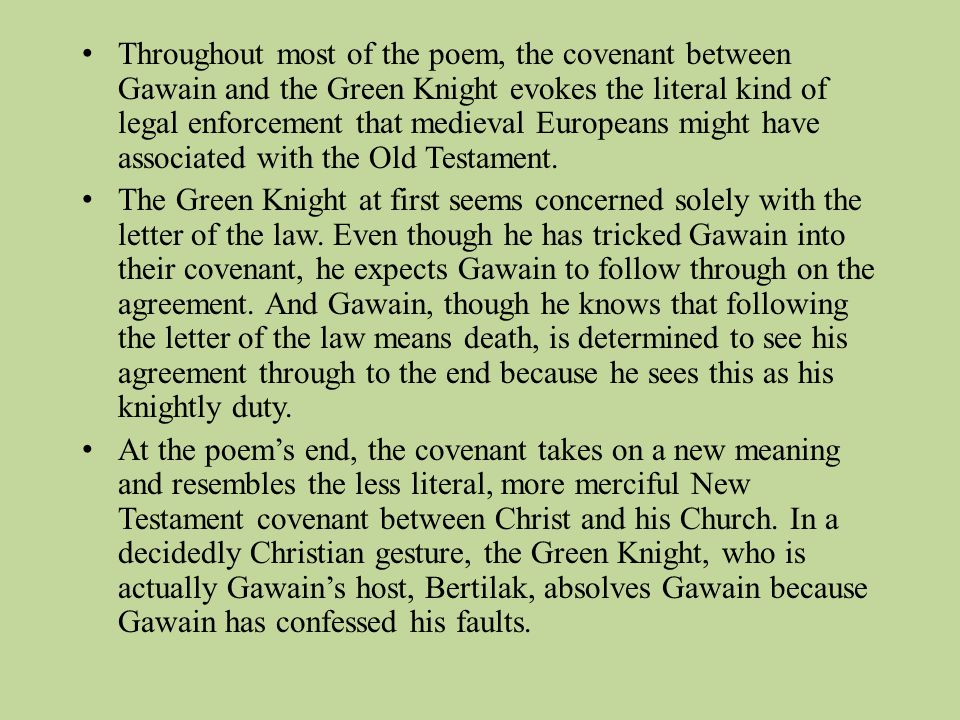 Throughout most of the poem, the covenant between Gawain and the Green Knight evokes the literal kind of legal enforcement that medieval Europeans might have associated with the Old Testament.