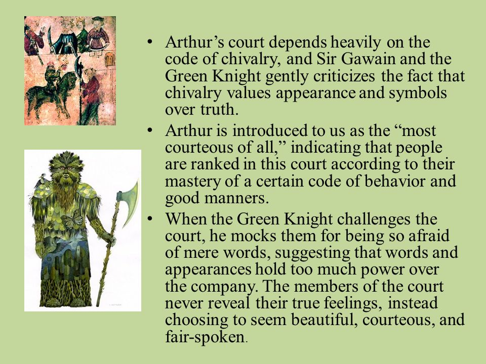 Arthur's court depends heavily on the code of chivalry, and Sir Gawain and the Green Knight gently criticizes the fact that chivalry values appearance and symbols over truth.