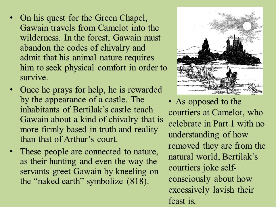 On his quest for the Green Chapel, Gawain travels from Camelot into the wilderness. In the forest, Gawain must abandon the codes of chivalry and admit that his animal nature requires him to seek physical comfort in order to survive.