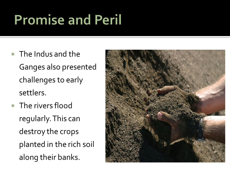 Promise and Peril The Indus and the Ganges also presented challenges to early settlers.